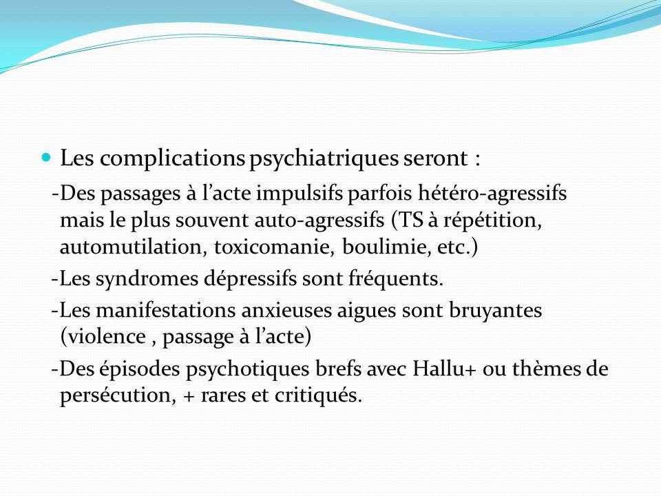 Les complications psychiatriques seront : -Des passages à lacte impulsifs parfois hétéro-agressifs mais le plus souvent auto-agressifs (TS à répétitio