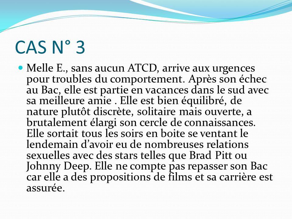 CAS N° 3 Melle E., sans aucun ATCD, arrive aux urgences pour troubles du comportement. Après son échec au Bac, elle est partie en vacances dans le sud