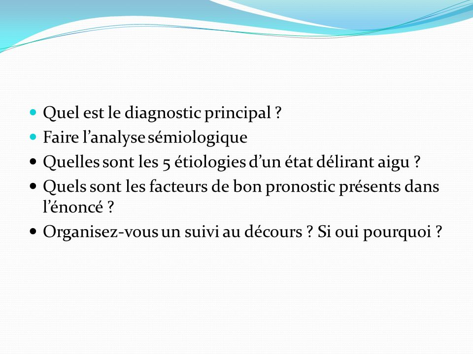 Quel est le diagnostic principal ? Faire lanalyse sémiologique Quelles sont les 5 étiologies dun état délirant aigu ? Quels sont les facteurs de bon p