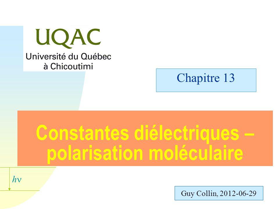 h Guy Collin, 2012-06-29 Constantes diélectriques – polarisation moléculaire Chapitre 13