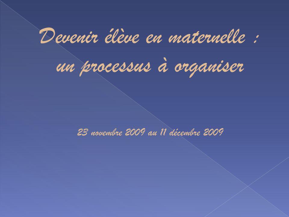Devenir élève en maternelle : un processus à organiser 23 novembre 2009 au 11 décembre 2009