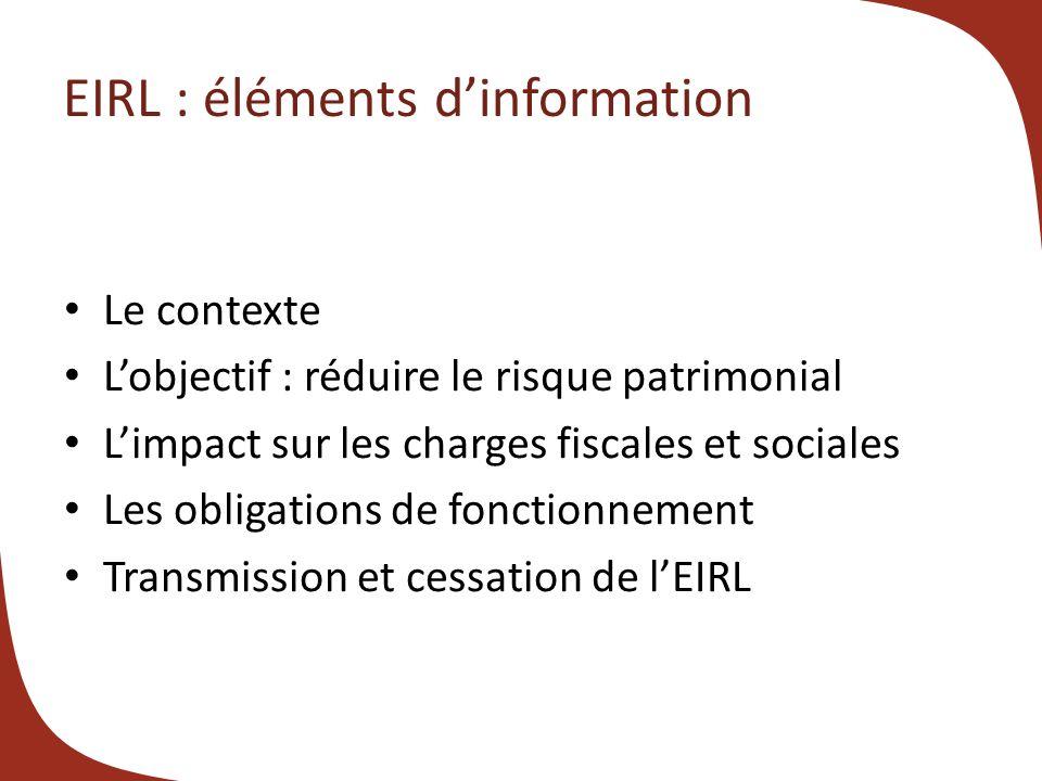 EIRL : éléments dinformation Le contexte Lobjectif : réduire le risque patrimonial Limpact sur les charges fiscales et sociales Les obligations de fonctionnement Transmission et cessation de lEIRL