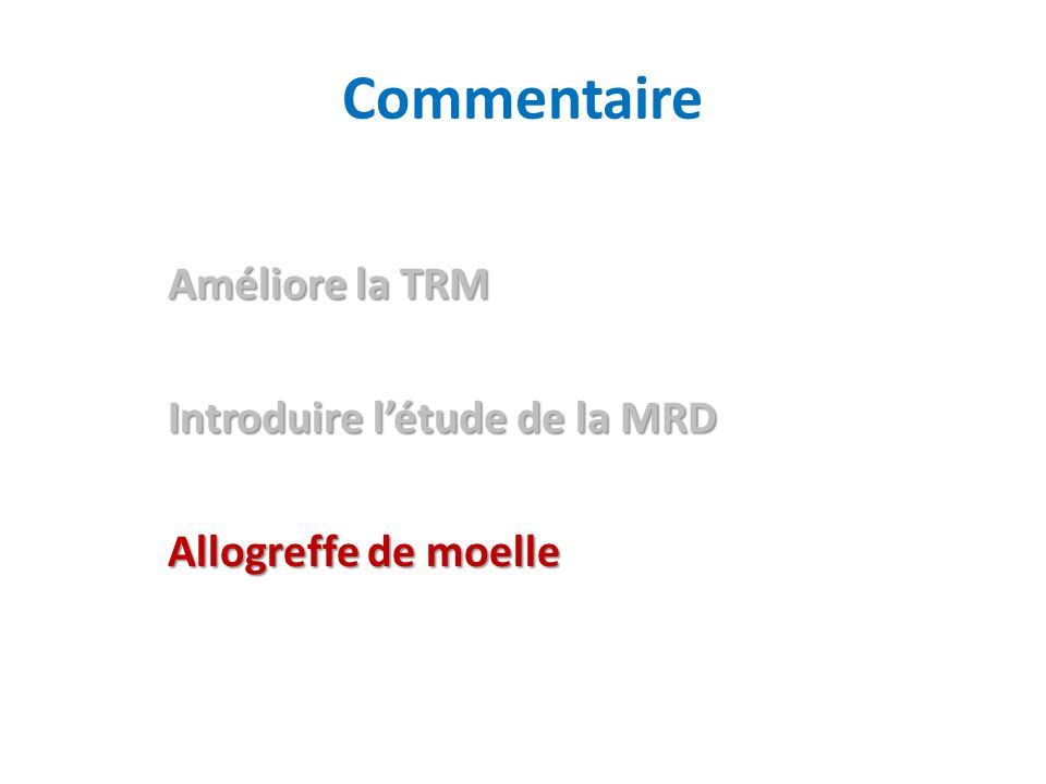 Améliore la TRM Introduire létude de la MRD Allogreffe de moelle Commentaire