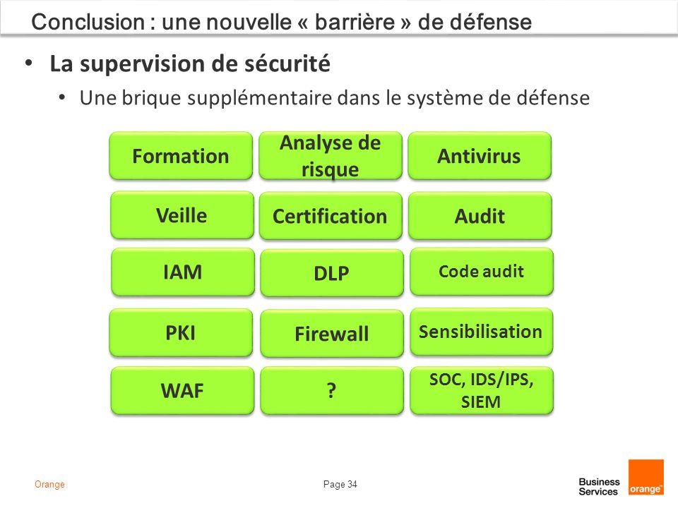 Page 34Orange Conclusion : une nouvelle « barrière » de défense La supervision de sécurité Une brique supplémentaire dans le système de défense Formation SOC, IDS/IPS, SIEM Analyse de risque Antivirus Veille Certification Audit IAM DLP PKI Firewall Sensibilisation WAF .