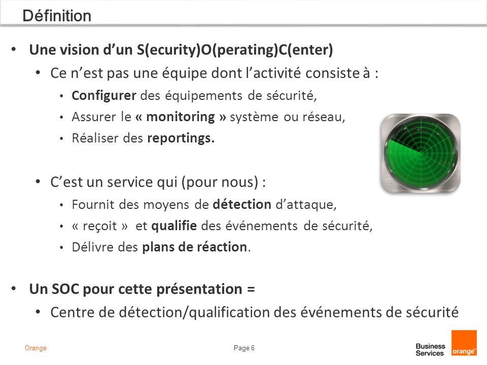 Page 6Orange Définition Une vision dun S(ecurity)O(perating)C(enter) Ce nest pas une équipe dont lactivité consiste à : Configurer des équipements de sécurité, Assurer le « monitoring » système ou réseau, Réaliser des reportings.