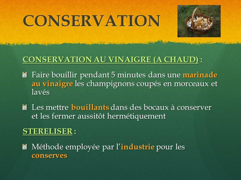 CONSERVATION CONSERVATION AU VINAIGRE (A CHAUD) : Faire bouillir pendant 5 minutes dans une marinade au vinaigre les champignons coupés en morceaux et
