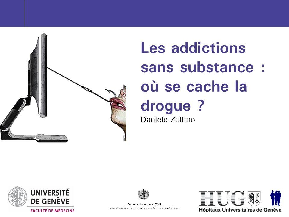 http://addictologie.hug-ge.ch Les addictions sans substance : où se cache la drogue ? Daniele Zullino Centre collaborateur OMS pour lenseignement et l