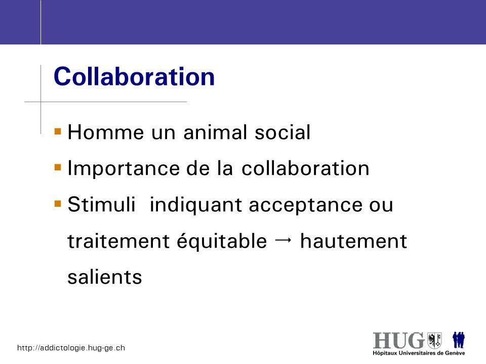 http://addictologie.hug-ge.ch Collaboration Homme un animal social Importance de la collaboration Stimuli indiquant acceptance ou traitement équitable
