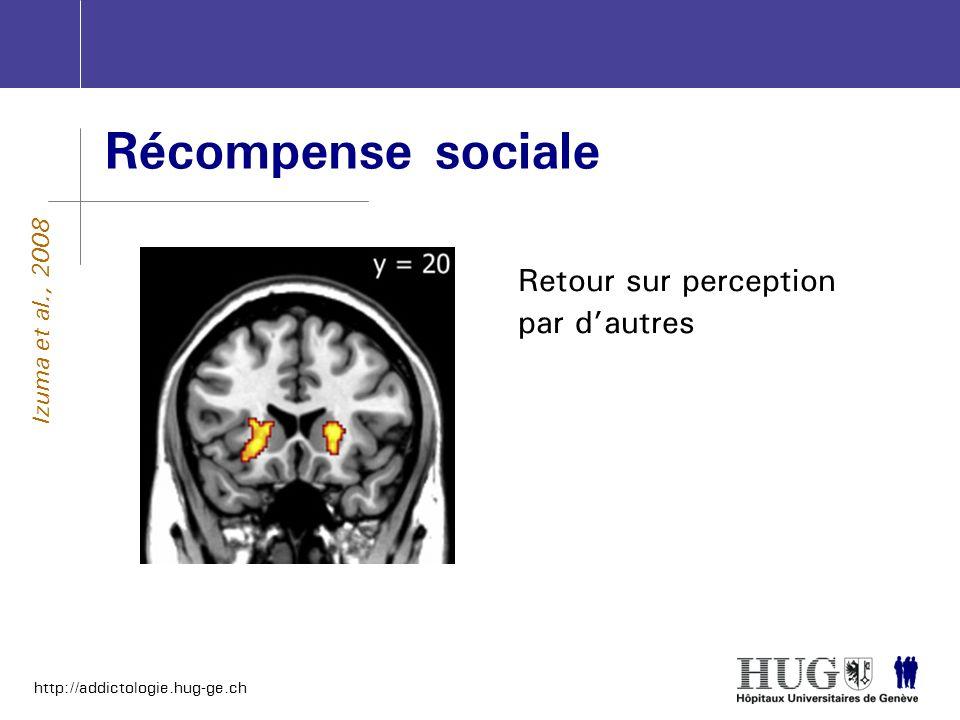 http://addictologie.hug-ge.ch Récompense sociale Retour sur perception par dautres Izuma et al., 2008