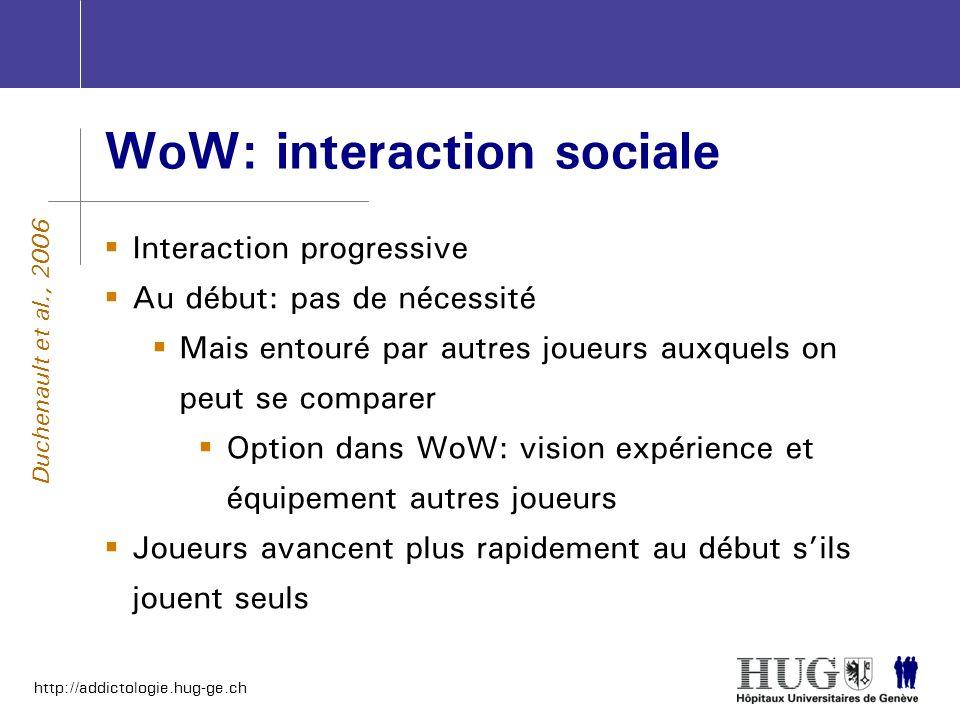 http://addictologie.hug-ge.ch WoW: interaction sociale Interaction progressive Au début: pas de nécessité Mais entouré par autres joueurs auxquels on