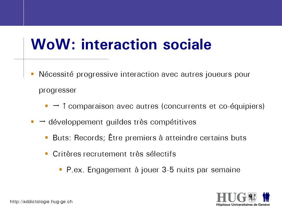 http://addictologie.hug-ge.ch WoW: interaction sociale Nécessité progressive interaction avec autres joueurs pour progresser comparaison avec autres (