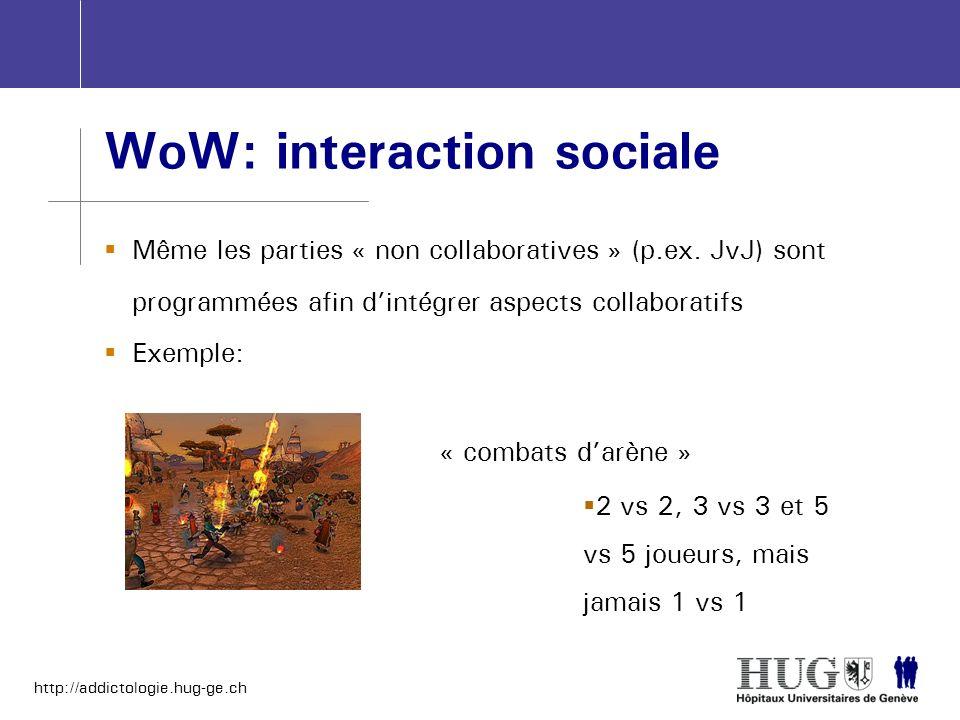 http://addictologie.hug-ge.ch WoW: interaction sociale Même les parties « non collaboratives » (p.ex. JvJ) sont programmées afin dintégrer aspects col
