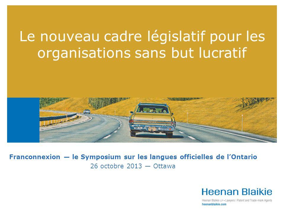 Le nouveau cadre législatif pour les organisations sans but lucratif Franconnexion le Symposium sur les langues officielles de lOntario 26 octobre 2013 Ottawa