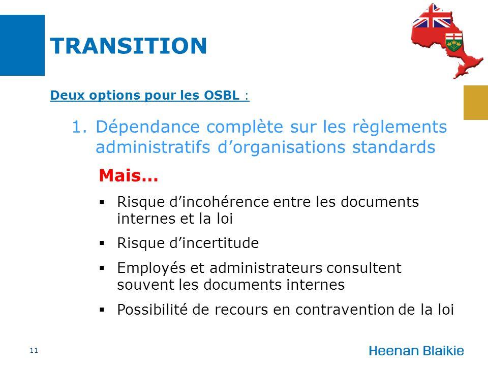 TRANSITION Deux options pour les OSBL : 1.Dépendance complète sur les règlements administratifs dorganisations standards Mais… Risque dincohérence entre les documents internes et la loi Risque dincertitude Employés et administrateurs consultent souvent les documents internes Possibilité de recours en contravention de la loi 11