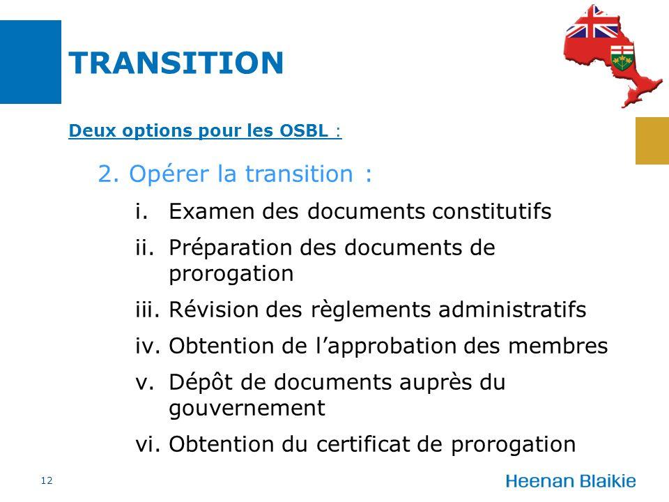 TRANSITION 12 Deux options pour les OSBL : 2. Opérer la transition : i.Examen des documents constitutifs ii.Préparation des documents de prorogation i