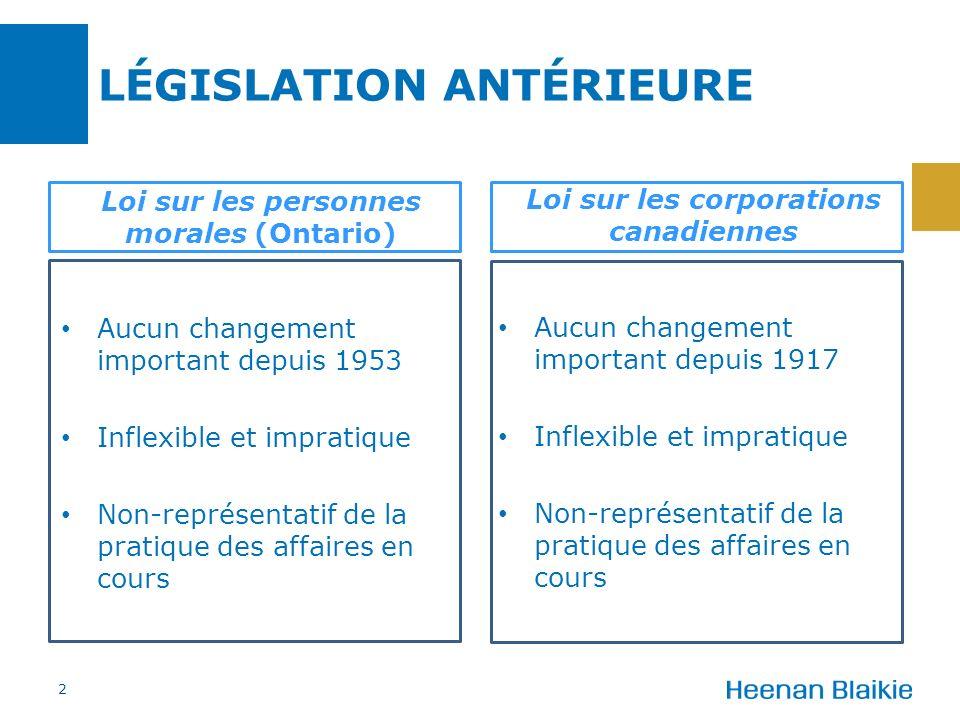 Loi sur les personnes morales (Ontario) Loi sur les corporations canadiennes Aucun changement important depuis 1917 Inflexible et impratique Non-représentatif de la pratique des affaires en cours LÉGISLATION ANTÉRIEURE 2 Aucun changement important depuis 1953 Inflexible et impratique Non-représentatif de la pratique des affaires en cours