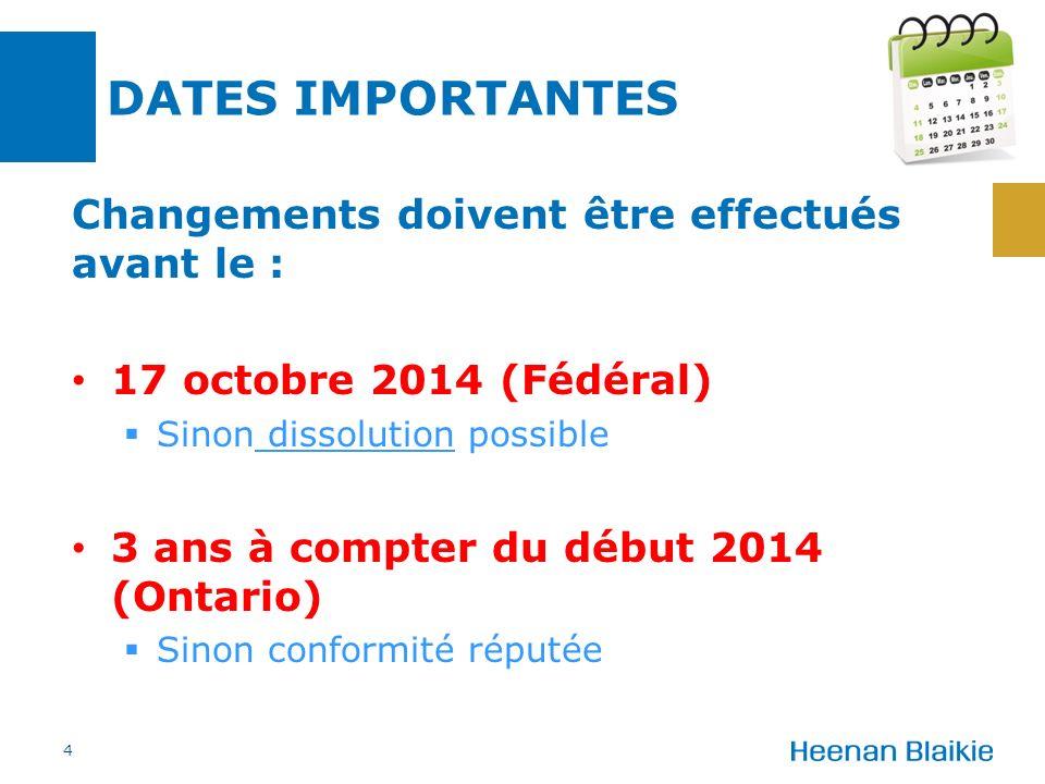 DATES IMPORTANTES Changements doivent être effectués avant le : 17 octobre 2014 (Fédéral) Sinon dissolution possible 3 ans à compter du début 2014 (Ontario) Sinon conformité réputée 4
