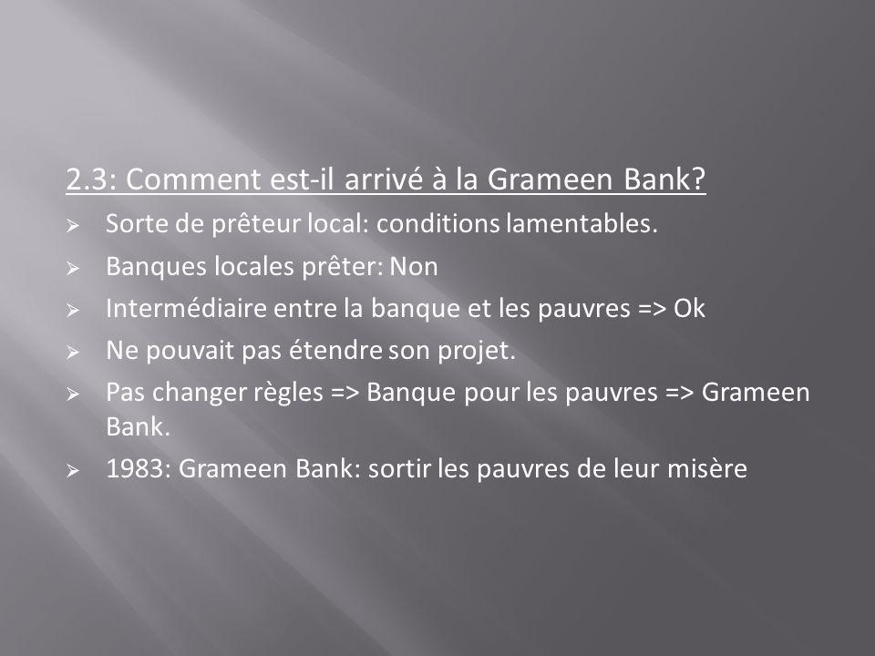 2.3: Comment est-il arrivé à la Grameen Bank? Sorte de prêteur local: conditions lamentables. Banques locales prêter: Non Intermédiaire entre la banqu