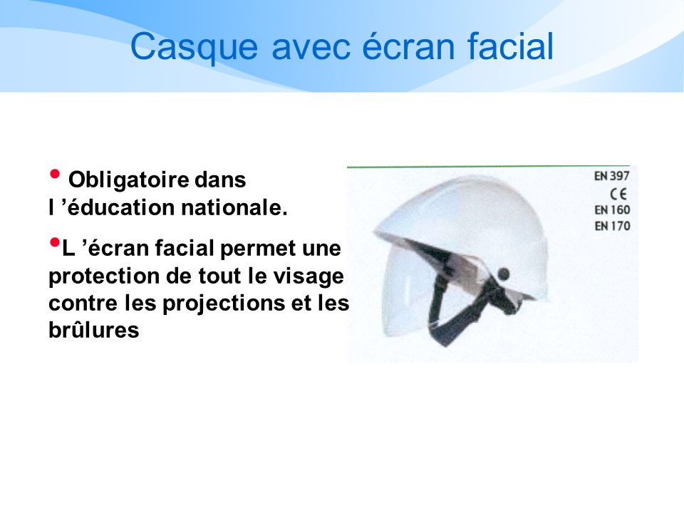 Casque avec écran facial Obligatoire dans l éducation nationale. L écran facial permet une protection de tout le visage contre les projections et les