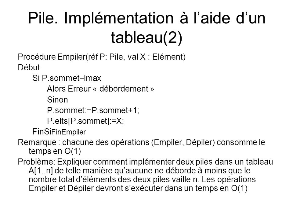 Pile. Implémentation à laide dun tableau(2) Procédure Empiler(réf P: Pile, val X : Elément) Début Si P.sommet=lmax Alors Erreur « débordement » Sinon