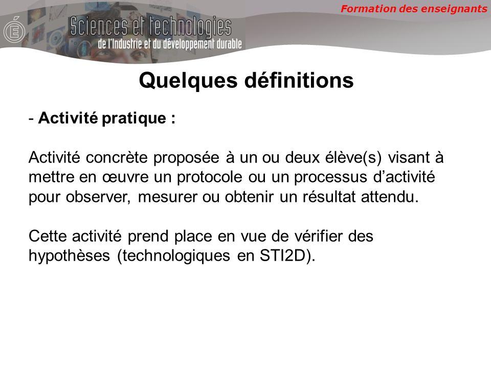 Formation des enseignants Quelques définitions - Activité pratique : Activité concrète proposée à un ou deux élève(s) visant à mettre en œuvre un protocole ou un processus dactivité pour observer, mesurer ou obtenir un résultat attendu.
