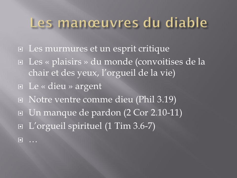 Les murmures et un esprit critique Les « plaisirs » du monde (convoitises de la chair et des yeux, lorgueil de la vie) Le « dieu » argent Notre ventre comme dieu (Phil 3.19) Un manque de pardon (2 Cor 2.10-11) Lorgueil spirituel (1 Tim 3.6-7) …