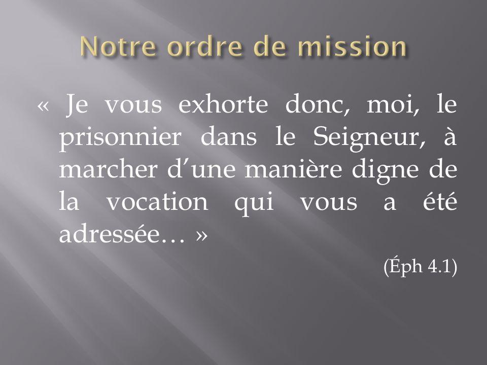 « Je vous exhorte donc, moi, le prisonnier dans le Seigneur, à marcher dune manière digne de la vocation qui vous a été adressée… » (Éph 4.1)