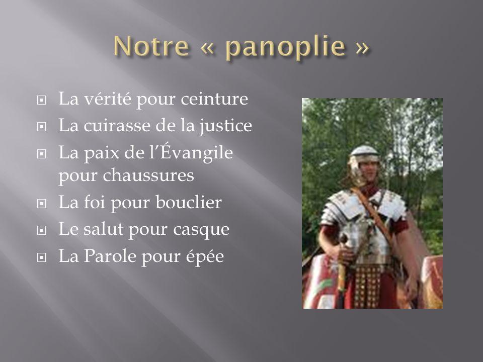 La vérité pour ceinture La cuirasse de la justice La paix de lÉvangile pour chaussures La foi pour bouclier Le salut pour casque La Parole pour épée