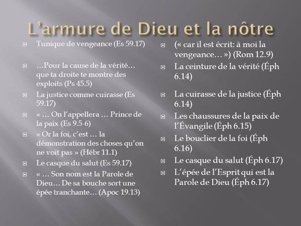 Tunique de vengeance (Es 59.17) …Pour la cause de la vérité… que ta droite te montre des exploits (Ps 45.5) La justice comme cuirasse (Es 59.17) « … On lappellera … Prince de la paix (Es 9.5-6) « Or la foi, cest … la démonstration des choses quon ne voit pas » (Hébr 11.1) Le casque du salut (Es 59.17) « … Son nom est la Parole de Dieu… De sa bouche sort une épée tranchante… (Apoc 19.13) (« car il est écrit: à moi la vengeance… ») (Rom 12.9) La ceinture de la vérité (Éph 6.14) La cuirasse de la justice (Éph 6.14) Les chaussures de la paix de lÉvangile (Éph 6.15) Le bouclier de la foi (Éph 6.16) Le casque du salut (Éph 6.17) Lépée de lEsprit qui est la Parole de Dieu (Éph 6.17)