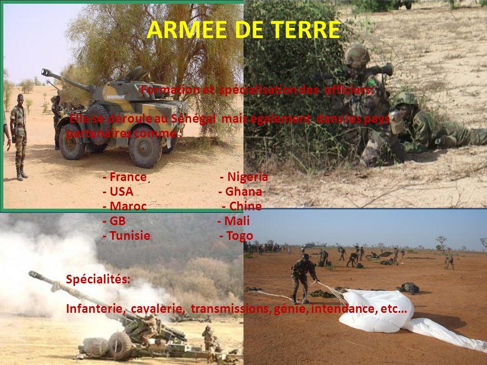 ARMEE DE TERRE Formation et spécialisation des officiers: Elle se déroule au Sénégal mais également dans les pays partenaires comme : - France - Nigeria - USA - Ghana - Maroc - Chine - GB - Mali - Tunisie - Togo Spécialités: Infanterie, cavalerie, transmissions, génie, intendance, etc…