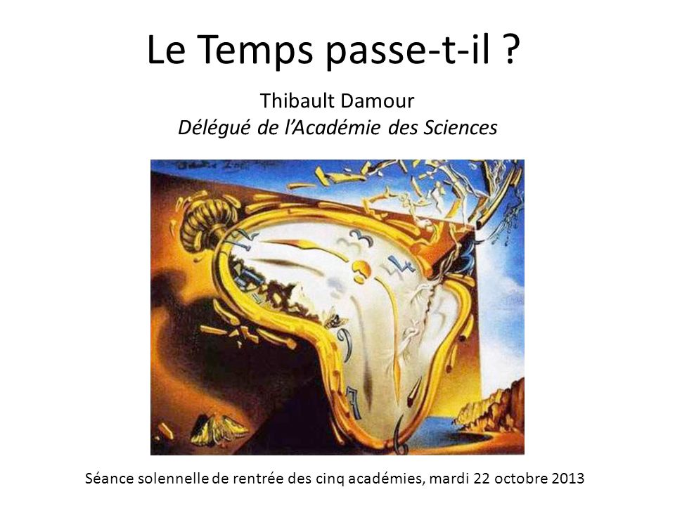 Le Temps passe-t-il ? Thibault Damour Délégué de lAcadémie des Sciences Séance solennelle de rentrée des cinq académies, mardi 22 octobre 2013
