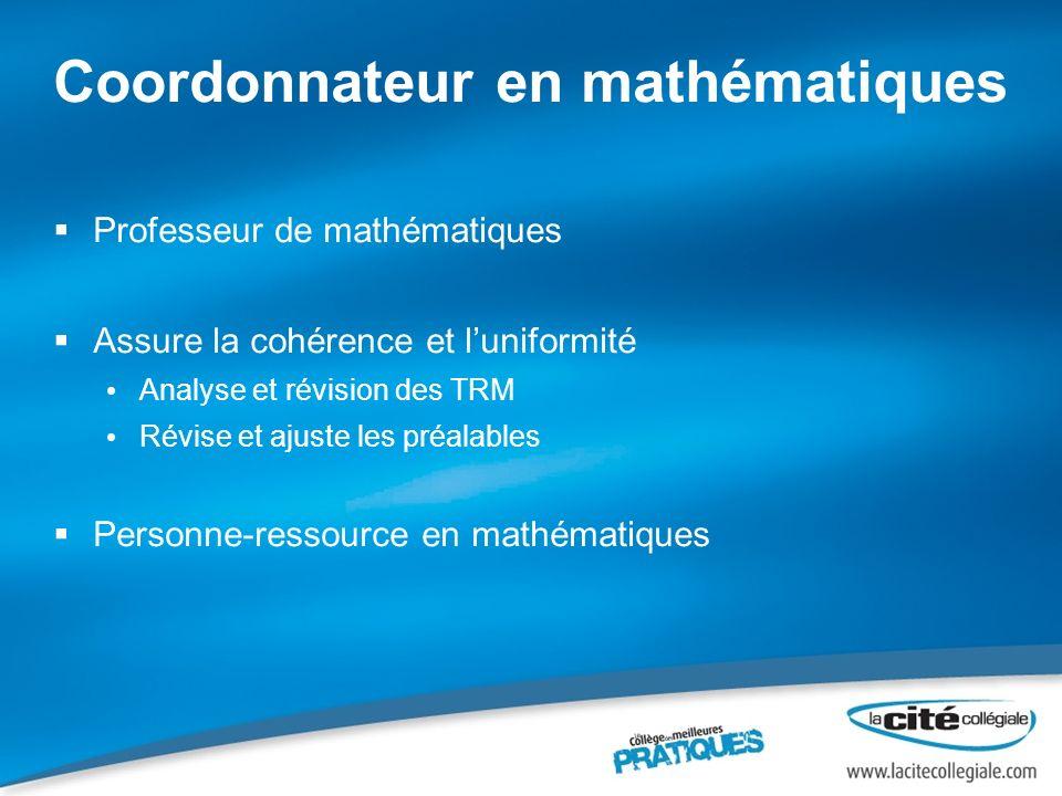 Coordonnateur en mathématiques Professeur de mathématiques Assure la cohérence et luniformité Analyse et révision des TRM Révise et ajuste les préalab