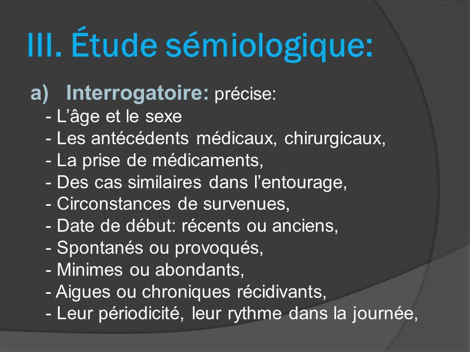 III. Étude sémiologique: a) Interrogatoire: précise: - Lâge et le sexe - Les antécédents médicaux, chirurgicaux, - La prise de médicaments, - Des cas