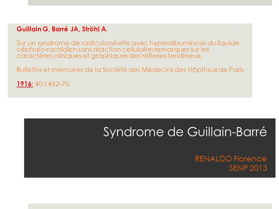 Syndrome de Guillain-Barré RENALDO Florence SENP 2013 Guillain G, Barré JA, Ströhl A. Sur un syndrome de radiculonévrite avec hyperalbuminose du liqui