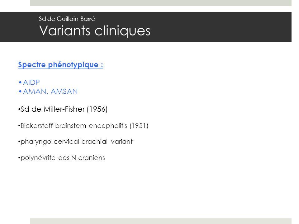 Spectre phénotypique : AIDP AMAN, AMSAN Sd de Miller-Fisher (1956) Bickerstaff brainstem encephalitis (1951) pharyngo-cervical-brachial variant polynévrite des N craniens Sd de Guillain-Barré Variants cliniques