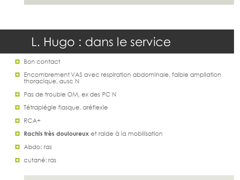 L. Hugo : dans le service Bon contact Encombrement VAS avec respiration abdominale, faible ampliation thoracique, ausc N Pas de trouble OM, ex des PC