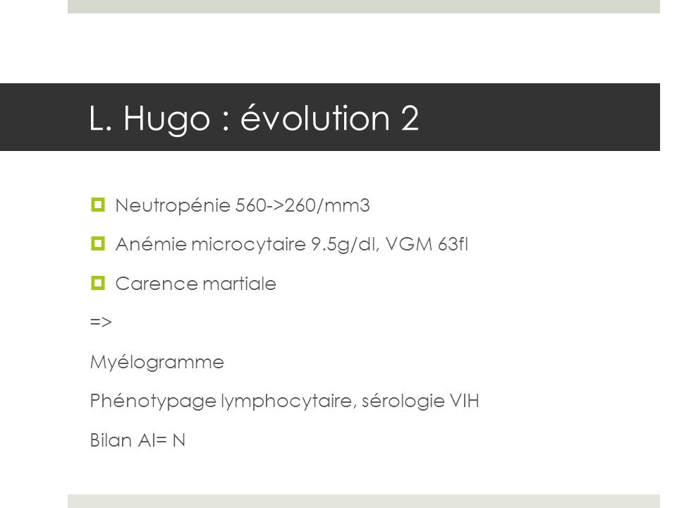 L. Hugo : évolution 2 Neutropénie 560->260/mm3 Anémie microcytaire 9.5g/dl, VGM 63fl Carence martiale => Myélogramme Phénotypage lymphocytaire, sérolo