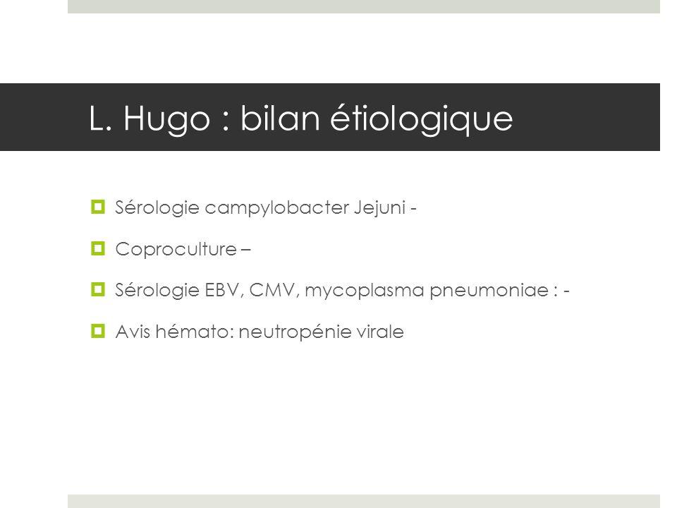 L. Hugo : bilan étiologique Sérologie campylobacter Jejuni - Coproculture – Sérologie EBV, CMV, mycoplasma pneumoniae : - Avis hémato: neutropénie vir