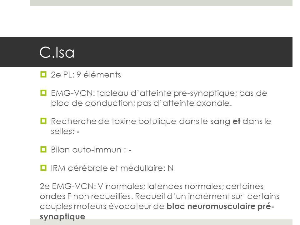 C.Isa 2e PL: 9 éléments EMG-VCN: tableau datteinte pre-synaptique; pas de bloc de conduction; pas datteinte axonale. Recherche de toxine botulique dan