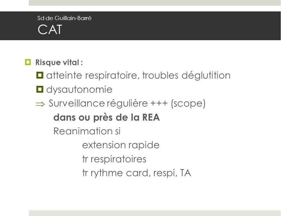 Risque vital : atteinte respiratoire, troubles déglutition dysautonomie Surveillance régulière +++ (scope) dans ou près de la REA Reanimation si extension rapide tr respiratoires tr rythme card, respi, TA Sd de Guillain-Barré CAT