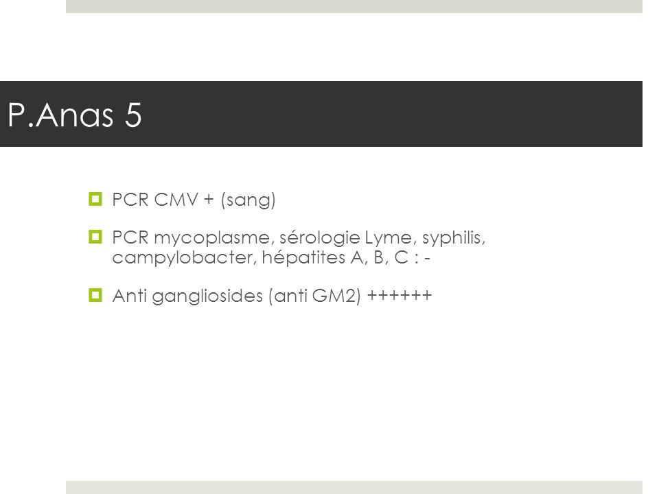 PCR CMV + (sang) PCR mycoplasme, sérologie Lyme, syphilis, campylobacter, hépatites A, B, C : - Anti gangliosides (anti GM2) ++++++ P.Anas 5