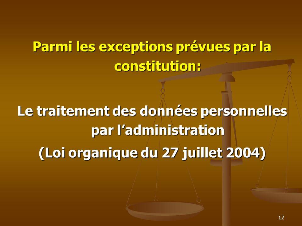 Parmi les exceptions prévues par la constitution: Le traitement des données personnelles par ladministration (Loi organique du 27 juillet 2004) 12