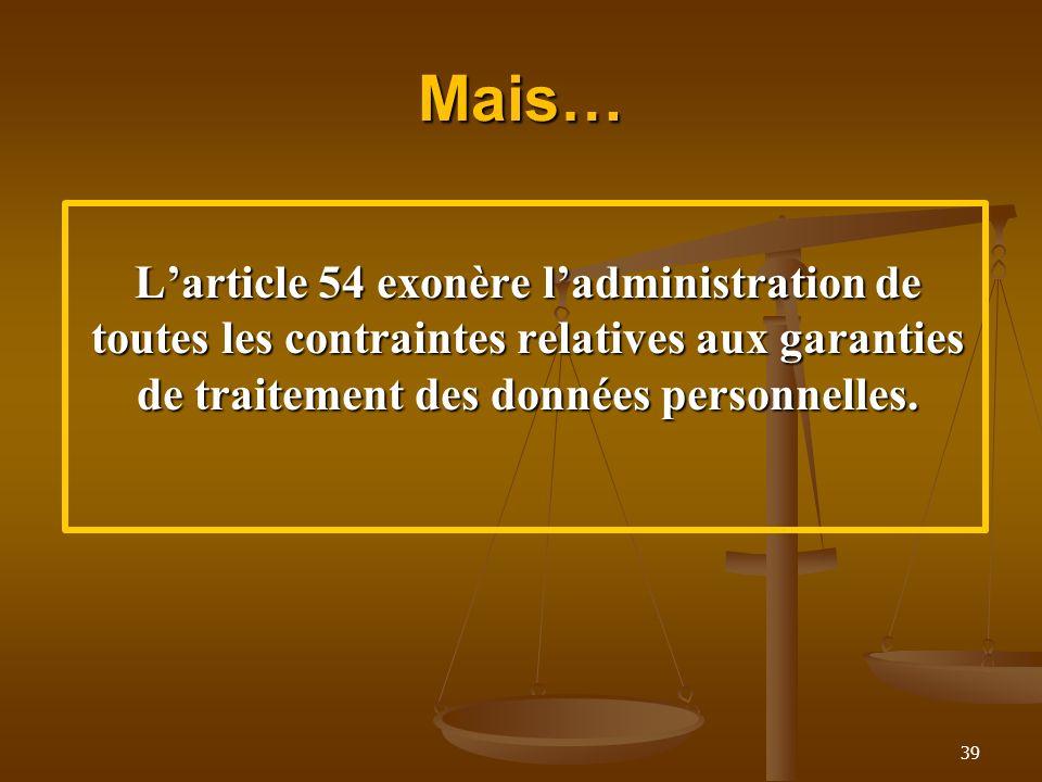 Mais… Larticle 54 exonère ladministration de toutes les contraintes relatives aux garanties de traitement des données personnelles. 39