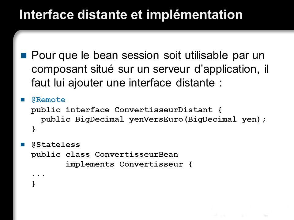 Interface distante et implémentation Pour que le bean session soit utilisable par un composant situé sur un serveur dapplication, il faut lui ajouter