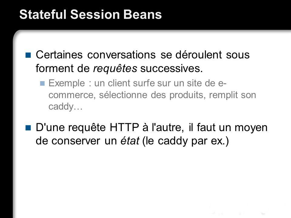 Stateful Session Beans Certaines conversations se déroulent sous forment de requêtes successives. Exemple : un client surfe sur un site de e- commerce