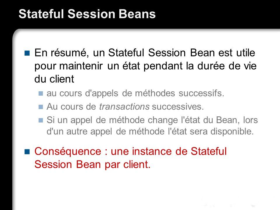 Stateful Session Beans En résumé, un Stateful Session Bean est utile pour maintenir un état pendant la durée de vie du client au cours d appels de méthodes successifs.