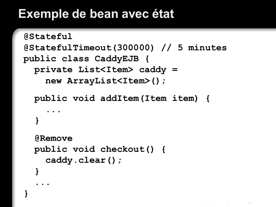 Exemple de bean avec état @Stateful @StatefulTimeout(300000) // 5 minutes public class CaddyEJB { private List caddy = new ArrayList (); public void a