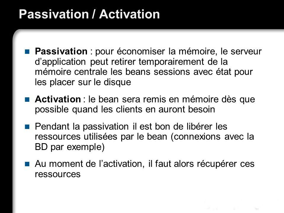 Passivation / Activation Passivation : pour économiser la mémoire, le serveur dapplication peut retirer temporairement de la mémoire centrale les beans sessions avec état pour les placer sur le disque Activation : le bean sera remis en mémoire dès que possible quand les clients en auront besoin Pendant la passivation il est bon de libérer les ressources utilisées par le bean (connexions avec la BD par exemple) Au moment de lactivation, il faut alors récupérer ces ressources