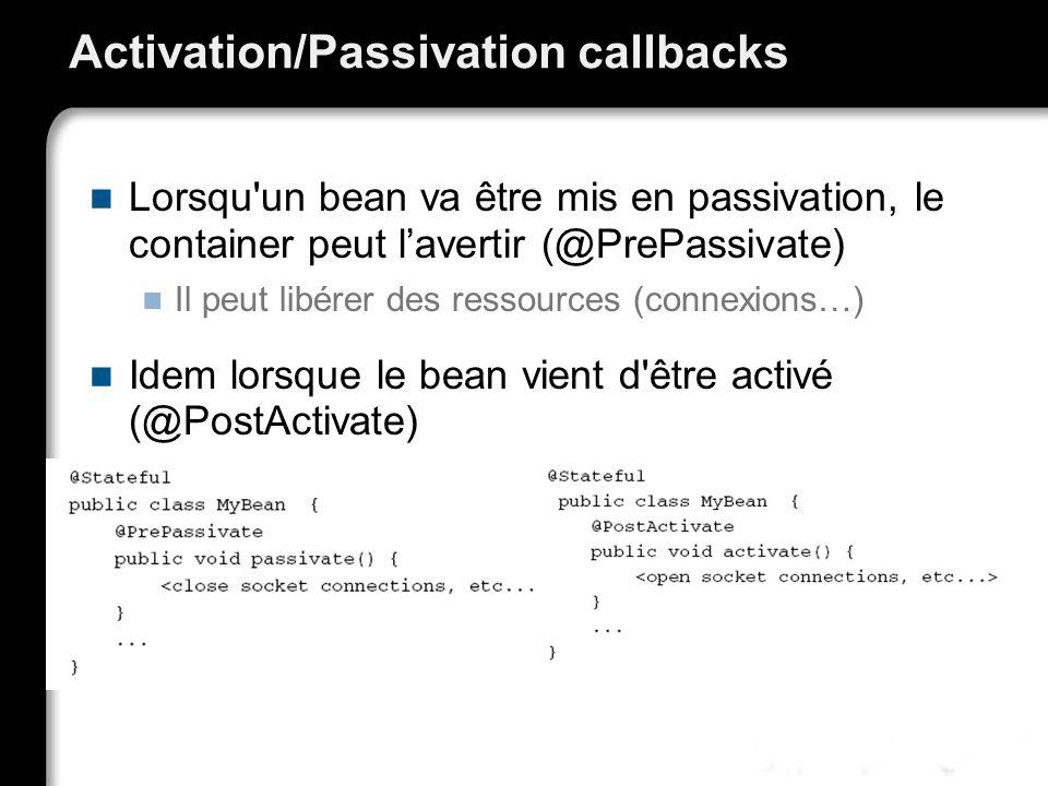 Activation/Passivation callbacks Lorsqu un bean va être mis en passivation, le container peut lavertir (@PrePassivate) Il peut libérer des ressources (connexions…) Idem lorsque le bean vient d être activé (@PostActivate)