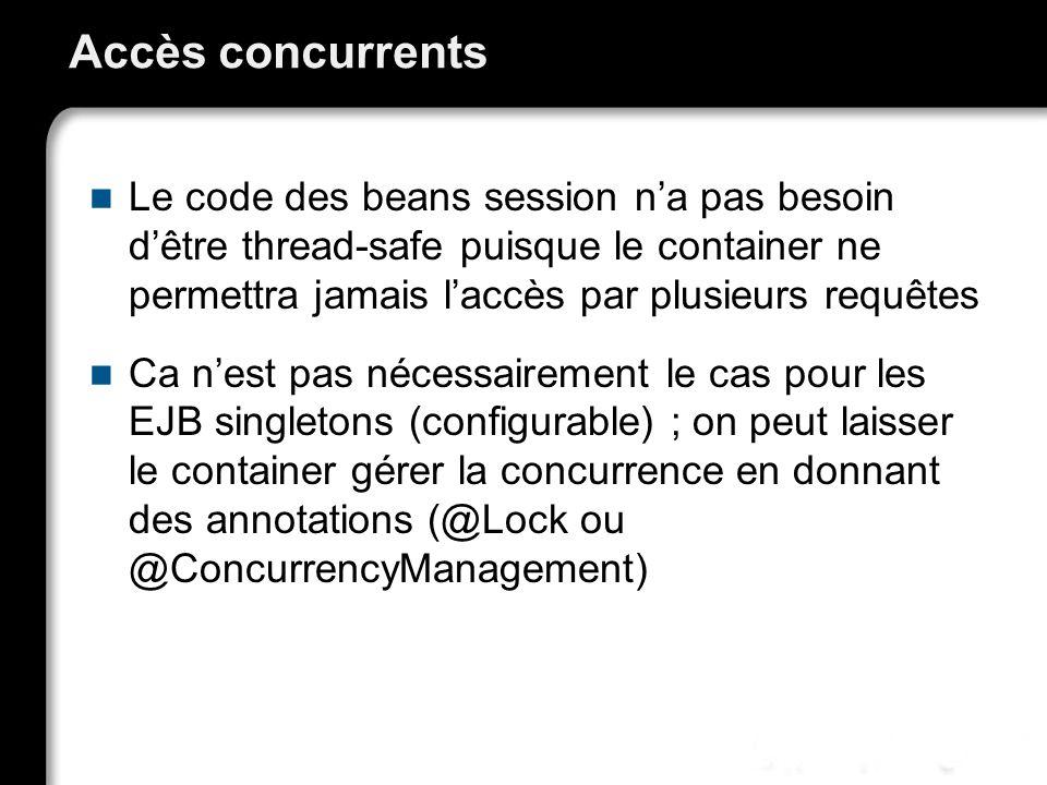 Accès concurrents Le code des beans session na pas besoin dêtre thread-safe puisque le container ne permettra jamais laccès par plusieurs requêtes Ca